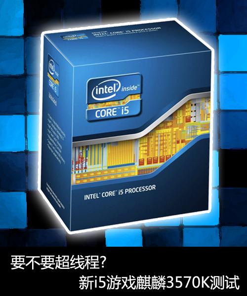 要不要超线程?新i5游戏麒麟3570K测试
