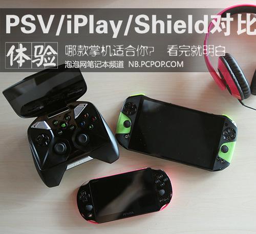 哪款掌机适合你?PSV/iPlay/Shield对比