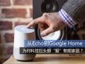 """从Echo到Google Home 为何科技巨头都""""爱""""智能家居?"""