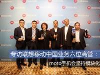 专访联想移动中国业务六位高管:moto手机会坚持模块化