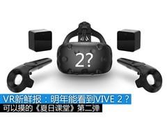 VR新鲜报:明年能看到HTC Vive 2吗?