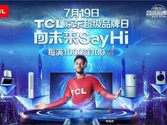 向未来Say Hi,TCL京东超级品牌日重锤出击