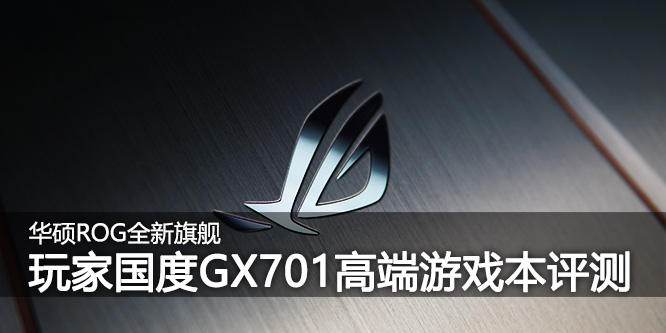 ROG主力旗舰降临 GX701/GFX72游戏本对比评测