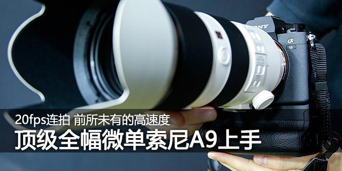 前所未有的高速度 索尼顶级全画幅微单A9上手体验