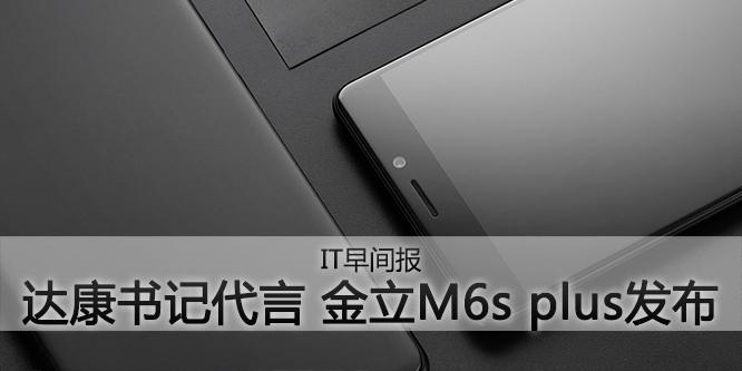 """IT早间报:""""达康书记""""代言 金立M6s plus发布"""