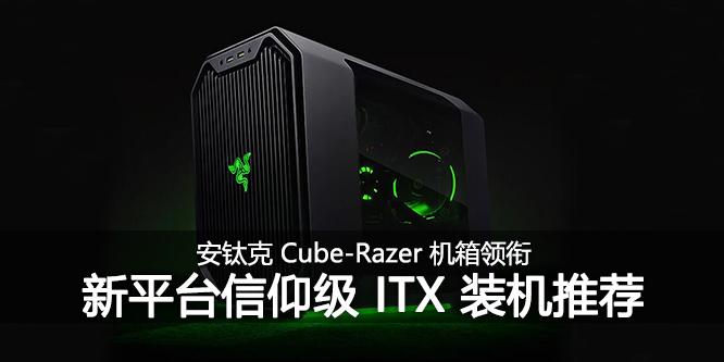 安钛克CUBE-Razer领衔 新平台装机信仰级ITX配置推荐