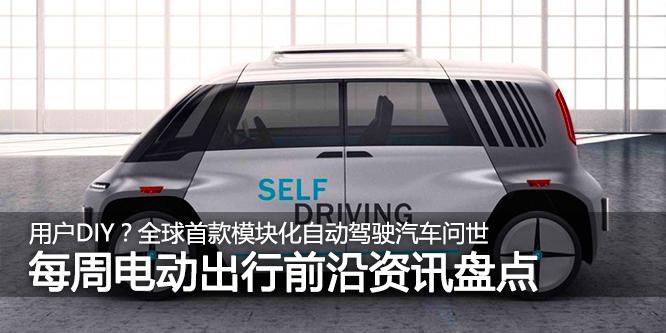 电动出行资讯盘点:全球首款模块化自动驾驶汽车问世