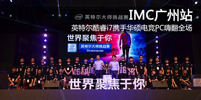 IMC广州站:英特尔酷睿i7携手华硕电竞PC嗨翻全场