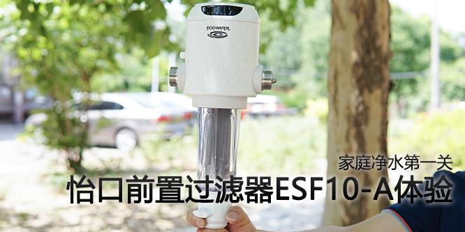 家庭净水第一关 怡口前置过滤器ESF10-A体验
