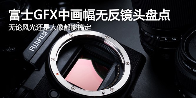 风光与人像都能搞定 富士GFX 50s中画幅镜头盘点