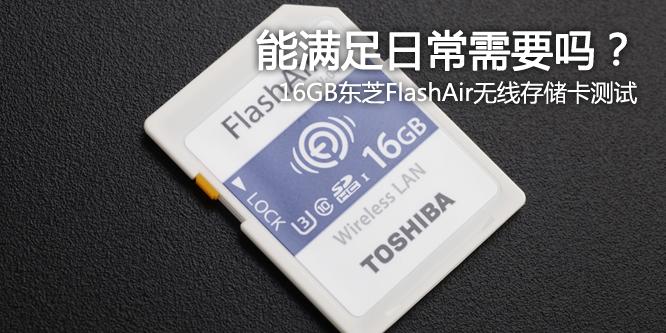 能满足日常需要吗?16GB东芝FlashAir无线存储卡测试