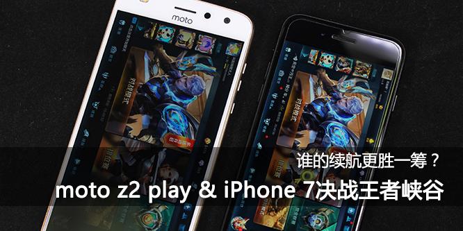 谁的续航更胜一筹? moto z2 play & iPhone 7决战王者峡谷