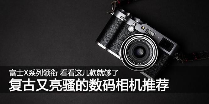 富士X系列领衔 复古又亮骚的数码相机推荐