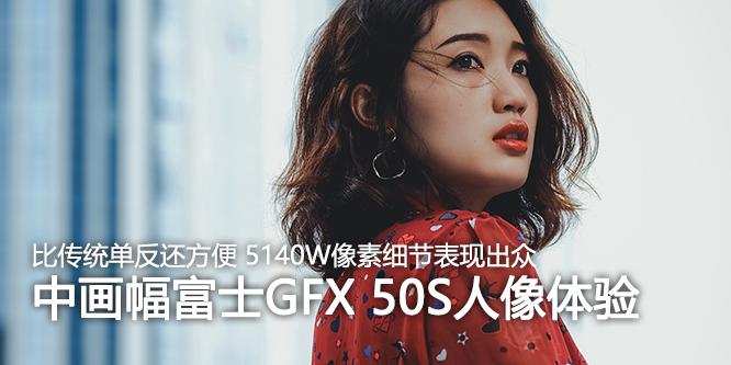 比使用传统单反还方便 中画幅富士GFX 50S人像体验