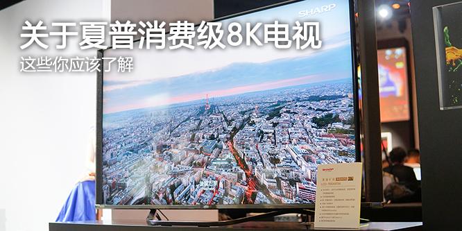 关于夏普刚发布的消费级8K电视 这些你应该了解