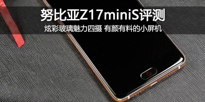 努比亚Z17miniS评测:炫彩玻璃魅力四摄 有颜有料的小屏机