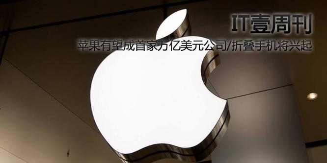 IT壹周刊:苹果有望成首家万亿美元公司/折叠手机将兴起