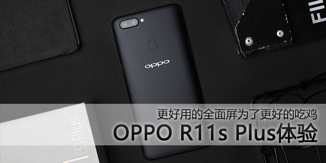 OPPO R11s Plus体验:更好用的全面屏为了更好的吃鸡