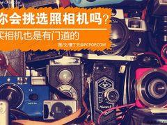 你真的知道该如何正确挑选照相机吗?