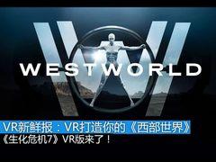 VR新鲜报:VR打造你自己的《西部世界》