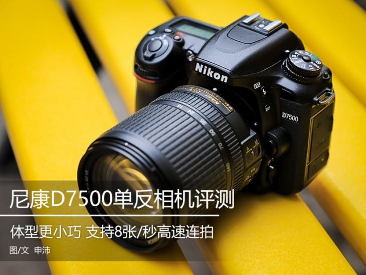 支持8张/秒高速连拍 更轻便的尼康D7500单反评测