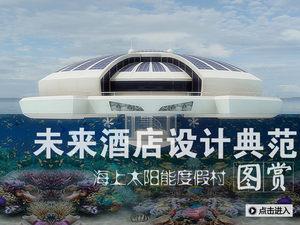 未来酒店设计典范:海上太阳能度假村