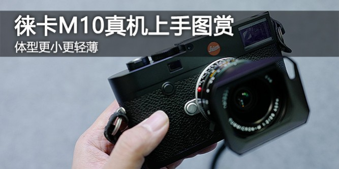 体型更小更轻薄 徕卡M10真机上手图赏